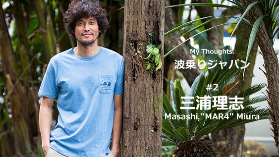 """My Thoughts. 波乗りジャパン #2 三浦理志 Masashi """"MAR4"""" Miura"""